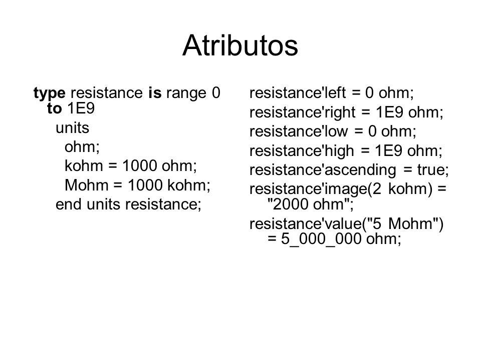 Atributos type resistance is range 0 to 1E9 units ohm; kohm = 1000 ohm; Mohm = 1000 kohm; end units resistance; resistance'left = 0 ohm; resistance'ri