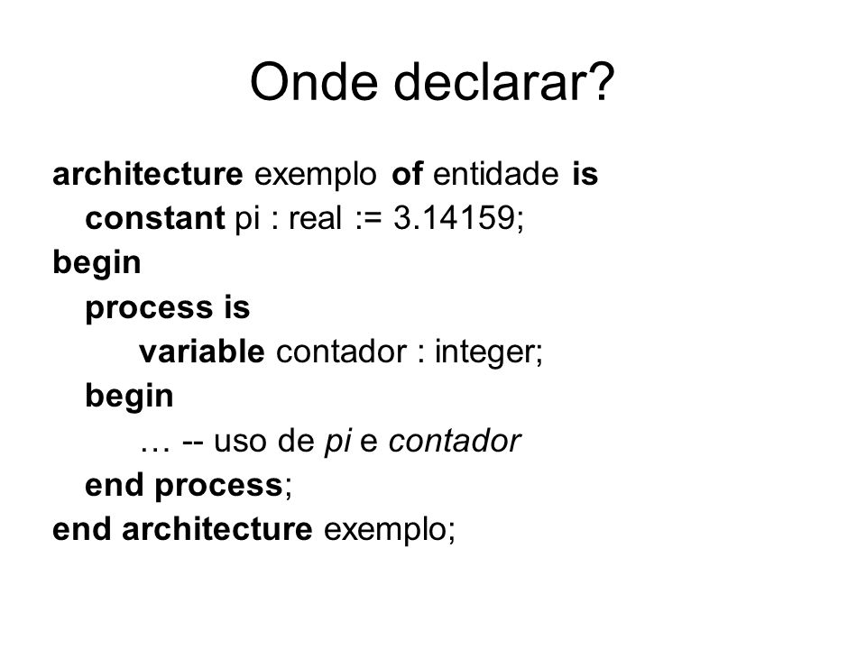 Onde declarar? architecture exemplo of entidade is constant pi : real := 3.14159; begin process is variable contador : integer; begin … -- uso de pi e