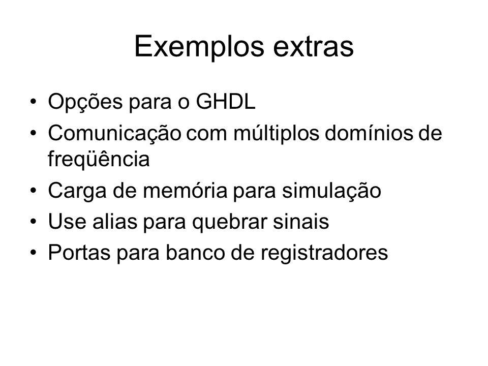 Exemplos extras Opções para o GHDL Comunicação com múltiplos domínios de freqüência Carga de memória para simulação Use alias para quebrar sinais Port