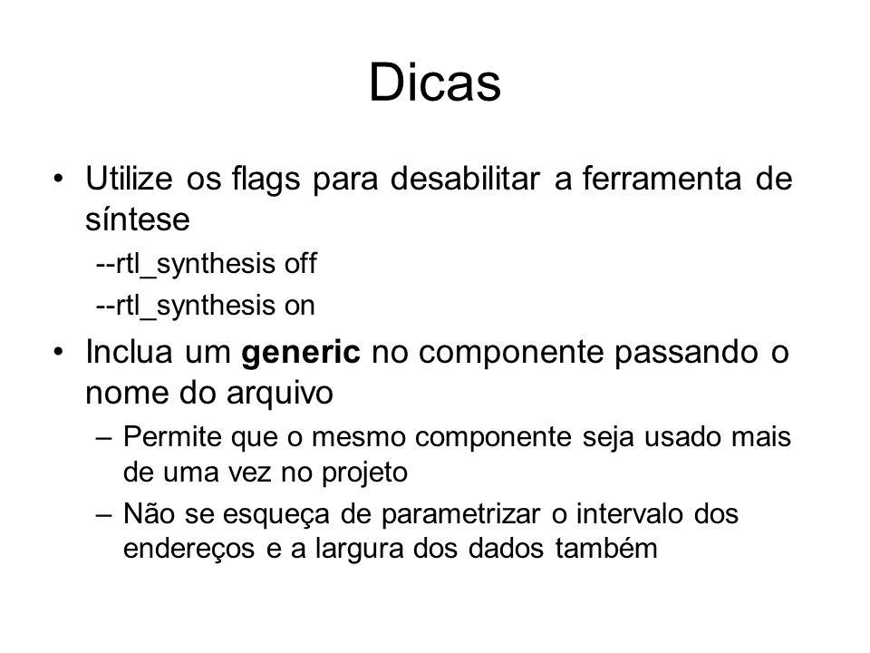 Dicas Utilize os flags para desabilitar a ferramenta de síntese --rtl_synthesis off --rtl_synthesis on Inclua um generic no componente passando o nome