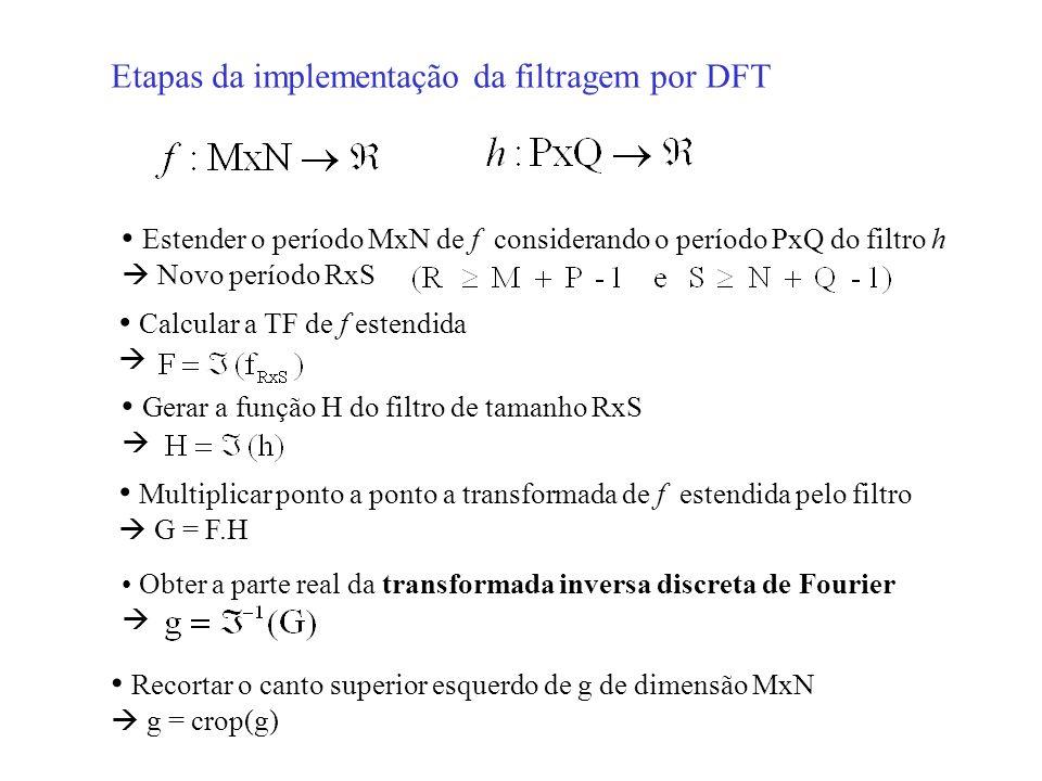Etapas da implementação da filtragem por DFT Estender o período MxN de f considerando o período PxQ do filtro h Novo período RxS Calcular a TF de f es