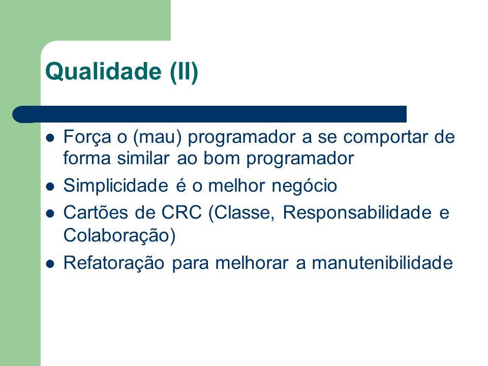 Qualidade (II) Força o (mau) programador a se comportar de forma similar ao bom programador Simplicidade é o melhor negócio Cartões de CRC (Classe, Responsabilidade e Colaboração) Refatoração para melhorar a manutenibilidade