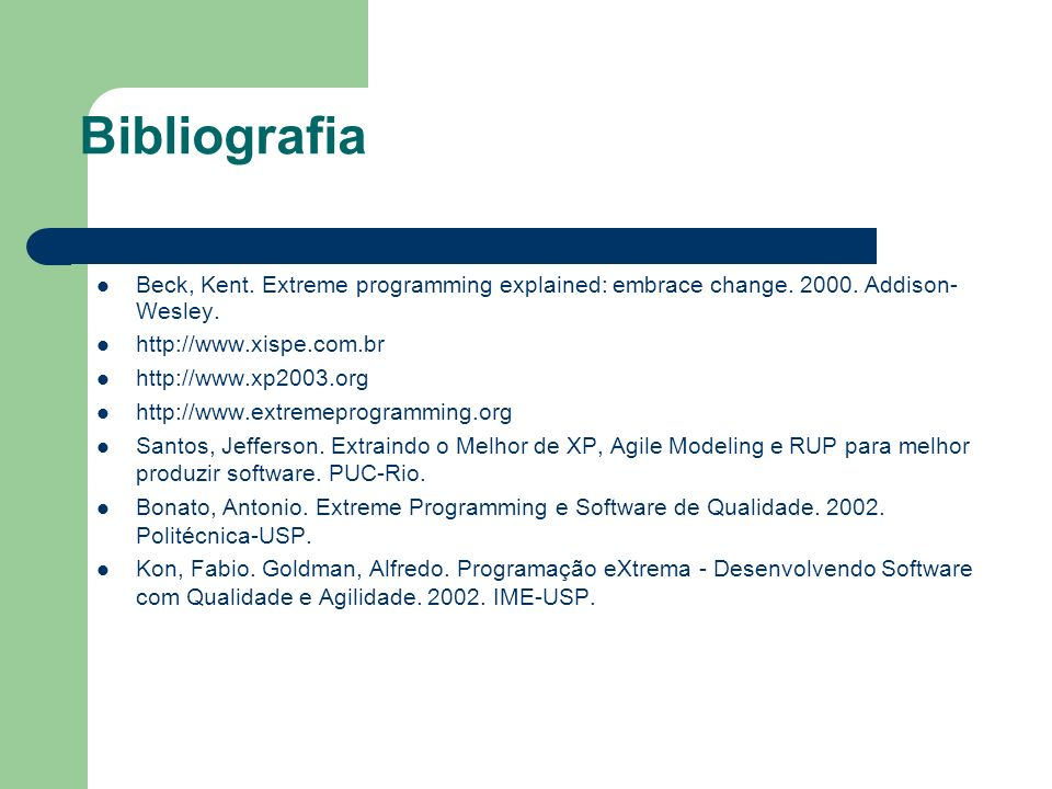 Bibliografia Beck, Kent. Extreme programming explained: embrace change. 2000. Addison- Wesley. http://www.xispe.com.br http://www.xp2003.org http://ww