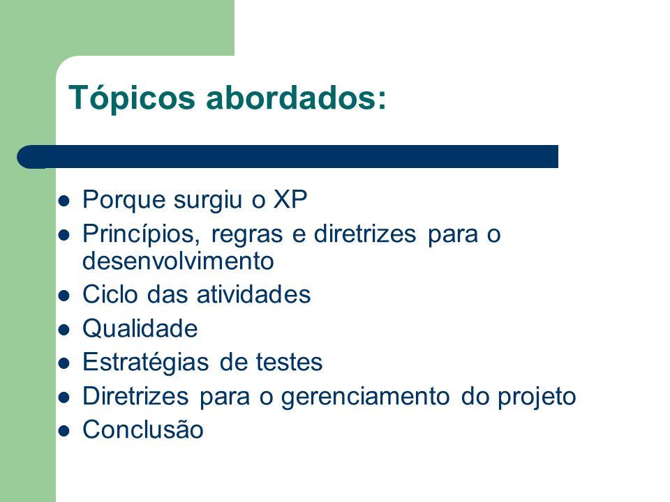 Tópicos abordados: Porque surgiu o XP Princípios, regras e diretrizes para o desenvolvimento Ciclo das atividades Qualidade Estratégias de testes Diretrizes para o gerenciamento do projeto Conclusão
