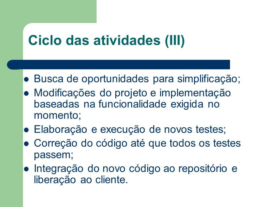 Ciclo das atividades (III) Busca de oportunidades para simplificação; Modificações do projeto e implementação baseadas na funcionalidade exigida no momento; Elaboração e execução de novos testes; Correção do código até que todos os testes passem; Integração do novo código ao repositório e liberação ao cliente.