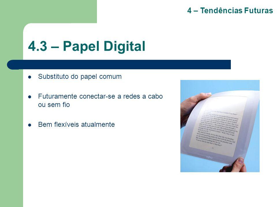 4.3 – Papel Digital Substituto do papel comum Futuramente conectar-se a redes a cabo ou sem fio Bem flexíveis atualmente 4 – Tendências Futuras