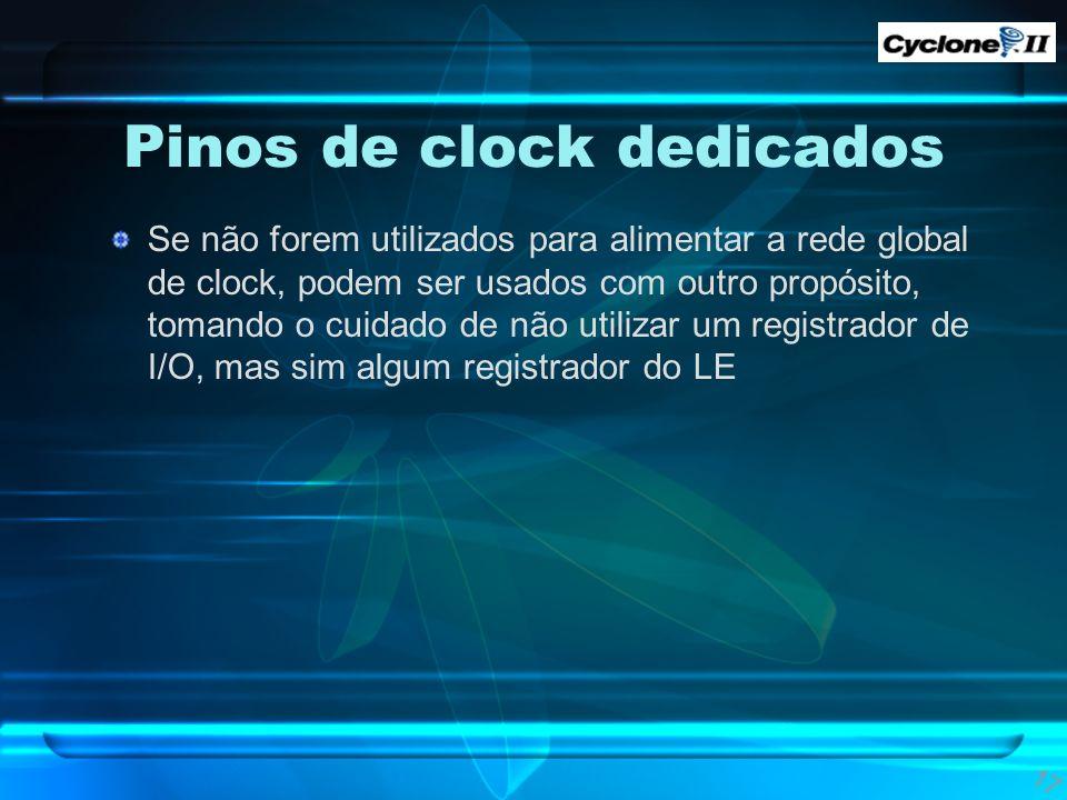 Pinos de clock dedicados Se não forem utilizados para alimentar a rede global de clock, podem ser usados com outro propósito, tomando o cuidado de não