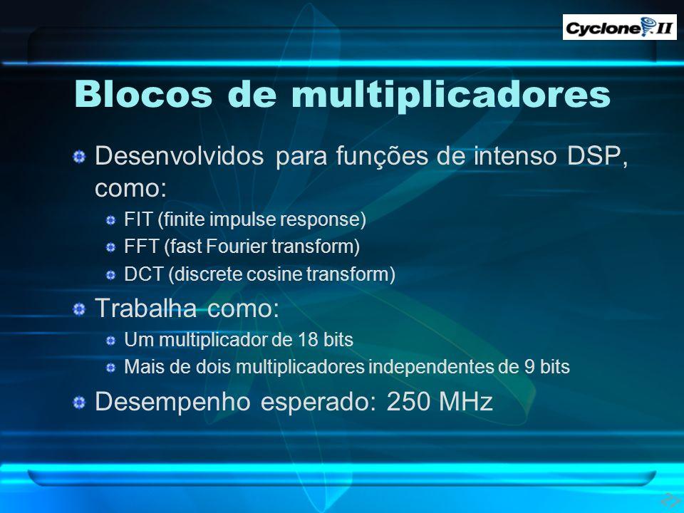 Blocos de multiplicadores Desenvolvidos para funções de intenso DSP, como: FIT (finite impulse response) FFT (fast Fourier transform) DCT (discrete co
