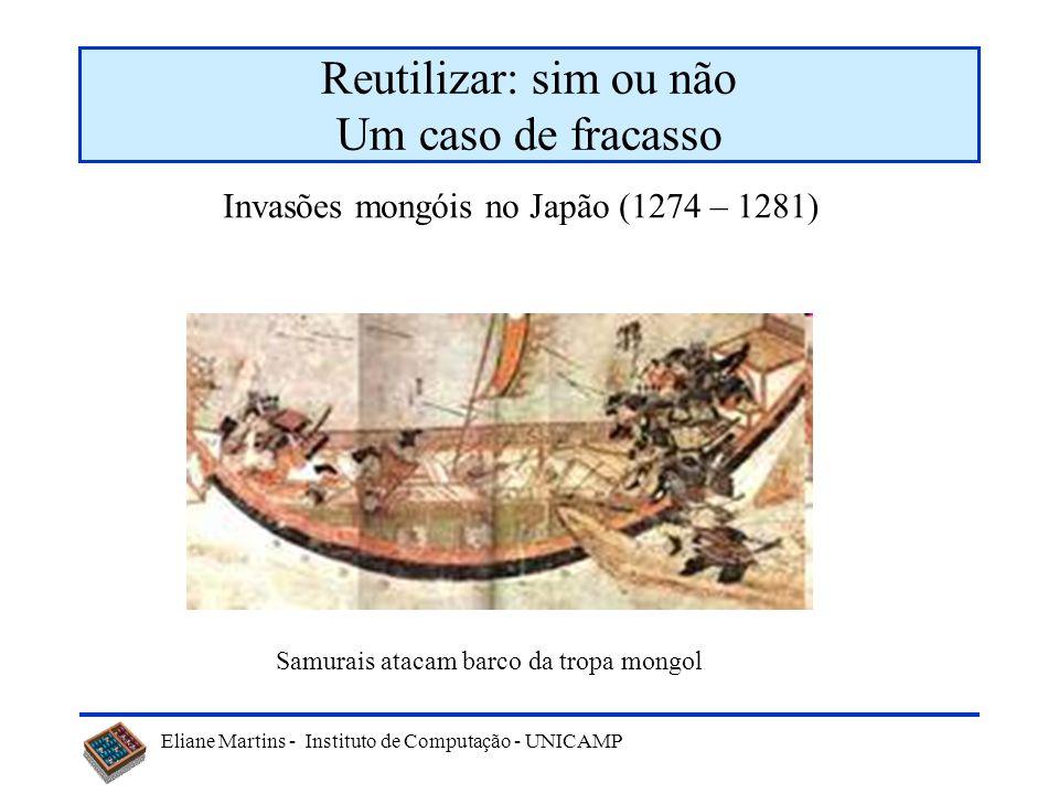 Eliane Martins - Instituto de Computação - UNICAMP Reutilizar: sim ou não Um caso de fracasso Invasões mongóis no Japão (1274 – 1281) Samurais atacam