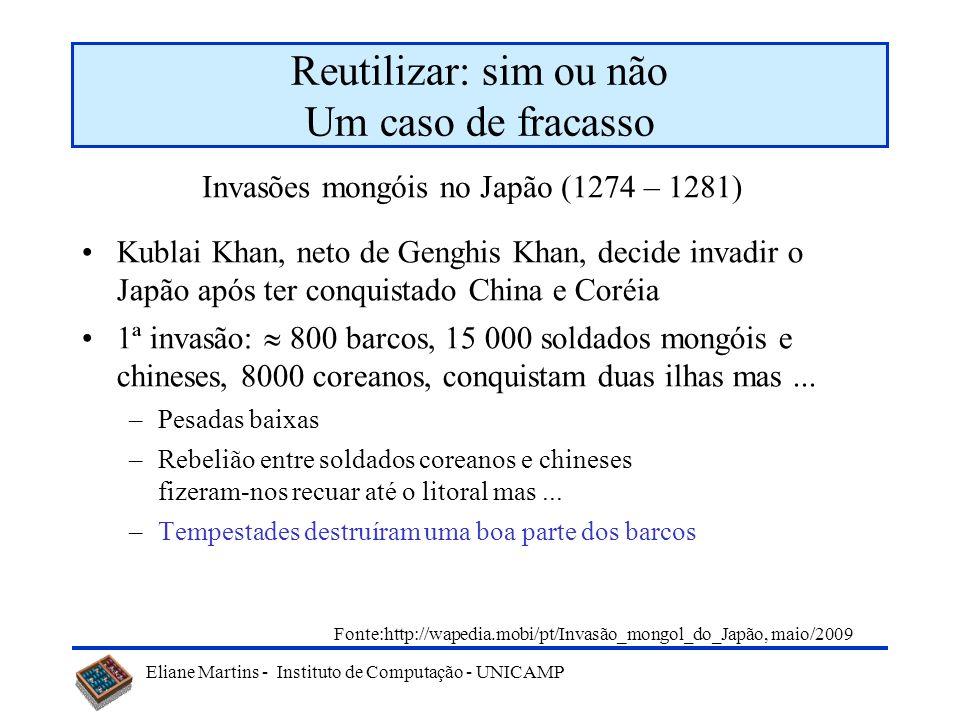 Eliane Martins - Instituto de Computação - UNICAMP Reutilizar: sim ou não Um caso de fracasso Kublai Khan, neto de Genghis Khan, decide invadir o Japã