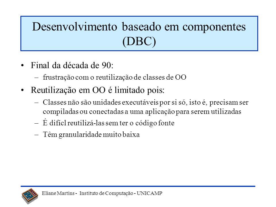 Eliane Martins - Instituto de Computação - UNICAMP Final da década de 90: –frustração com o reutilização de classes de OO Reutilização em OO é limitad