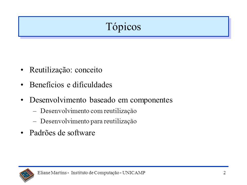 Eliane Martins - Instituto de Computação - UNICAMP 2 Tópicos Reutilização: conceito Benefícios e dificuldades Desenvolvimento baseado em componentes –