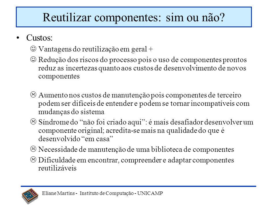 Eliane Martins - Instituto de Computação - UNICAMP Custos: Vantagens do reutilização em geral + Redução dos riscos do processo pois o uso de component