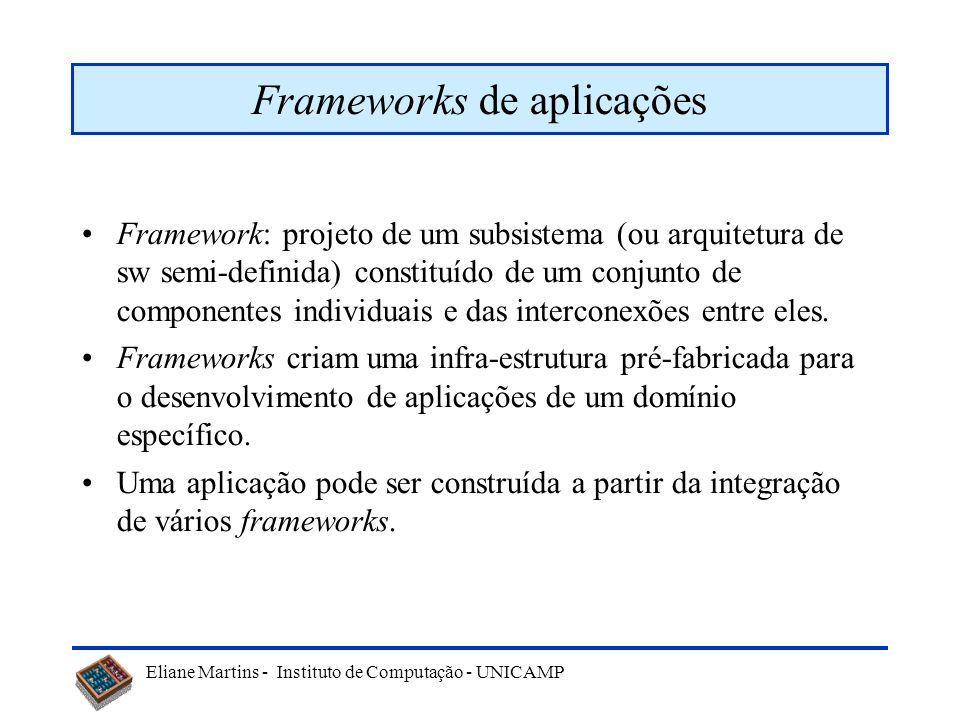 Eliane Martins - Instituto de Computação - UNICAMP Frameworks de aplicações Framework: projeto de um subsistema (ou arquitetura de sw semi-definida) c