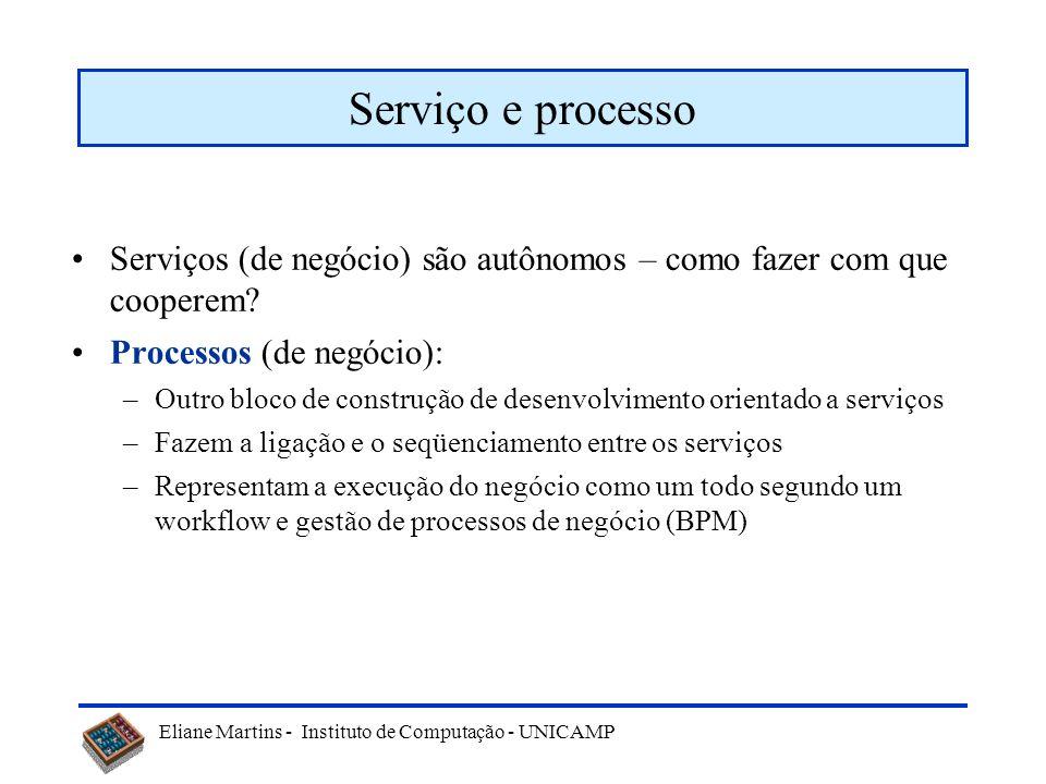 Eliane Martins - Instituto de Computação - UNICAMP Serviço e processo Serviços (de negócio) são autônomos – como fazer com que cooperem? Processos (de