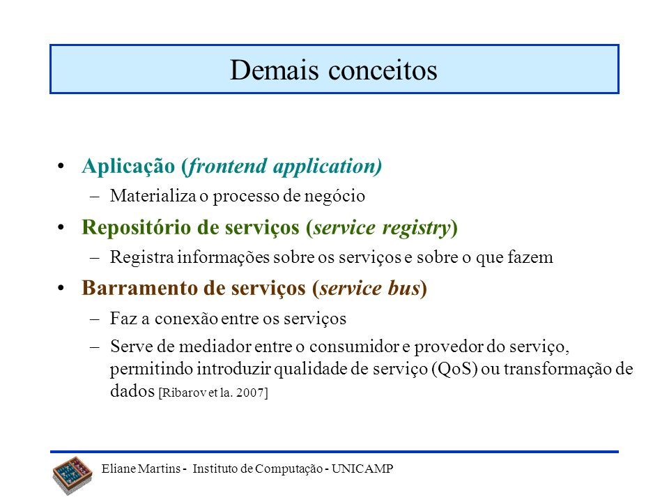 Eliane Martins - Instituto de Computação - UNICAMP Demais conceitos Aplicação (frontend application) –Materializa o processo de negócio Repositório de