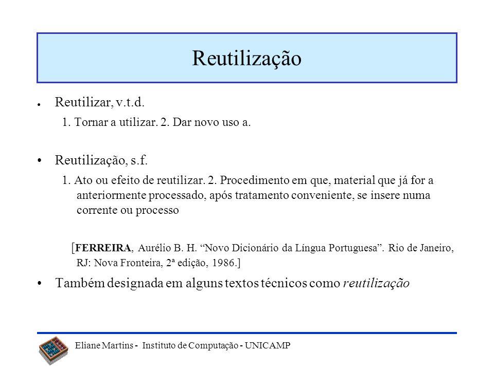 Eliane Martins - Instituto de Computação - UNICAMP Reutilização Reutilizar, v.t.d. 1. Tornar a utilizar. 2. Dar novo uso a. Reutilização, s.f. 1. Ato