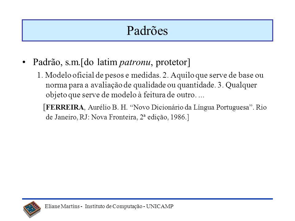 Eliane Martins - Instituto de Computação - UNICAMP Padrões Padrão, s.m.[do latim patronu, protetor] 1. Modelo oficial de pesos e medidas. 2. Aquilo qu