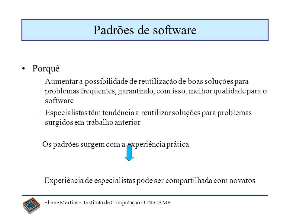 Eliane Martins - Instituto de Computação - UNICAMP Padrões de software Porquê –Aumentar a possibilidade de reutilização de boas soluções para problema