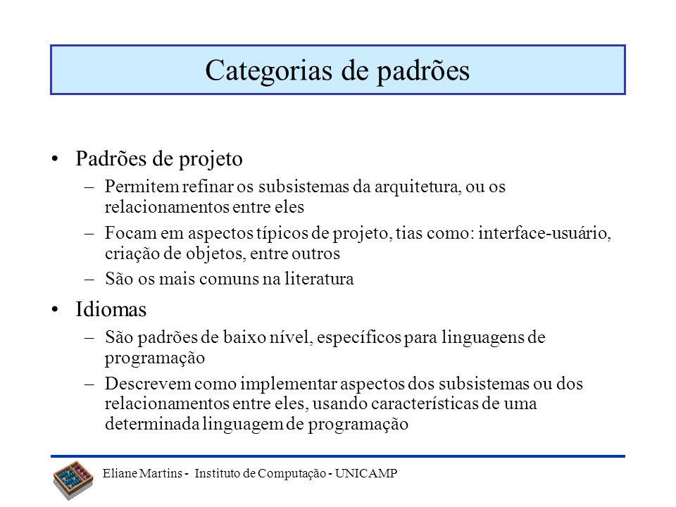Eliane Martins - Instituto de Computação - UNICAMP Categorias de padrões Padrões de projeto –Permitem refinar os subsistemas da arquitetura, ou os rel