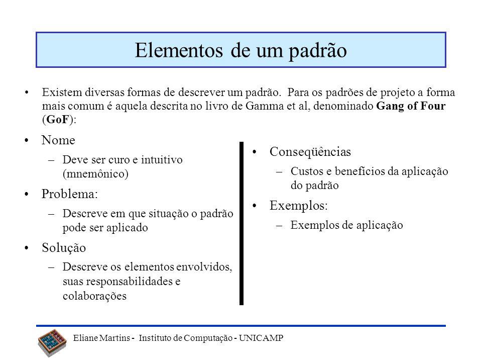 Eliane Martins - Instituto de Computação - UNICAMP Elementos de um padrão Existem diversas formas de descrever um padrão. Para os padrões de projeto a