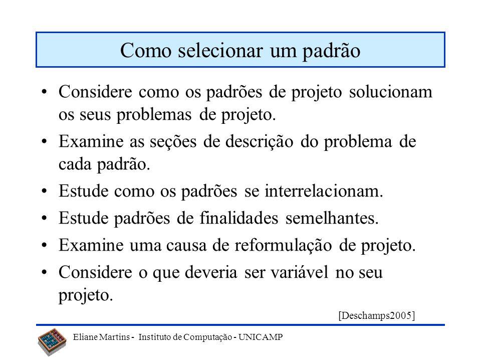 Eliane Martins - Instituto de Computação - UNICAMP Como selecionar um padrão Considere como os padrões de projeto solucionam os seus problemas de proj