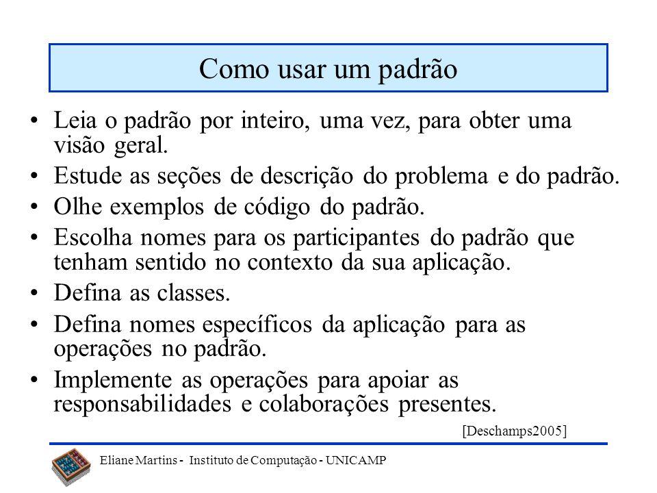 Eliane Martins - Instituto de Computação - UNICAMP Como usar um padrão Leia o padrão por inteiro, uma vez, para obter uma visão geral. Estude as seçõe