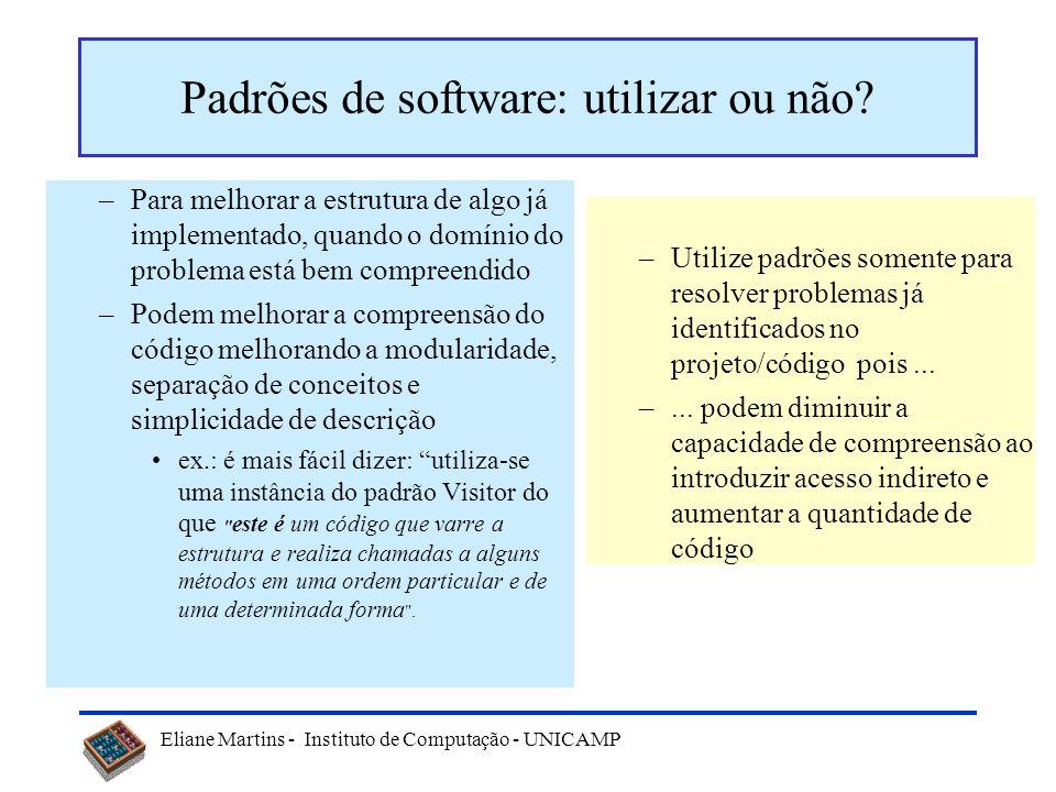 Eliane Martins - Instituto de Computação - UNICAMP Padrões de software: utilizar ou não? –Para melhorar a estrutura de algo já implementado, quando o