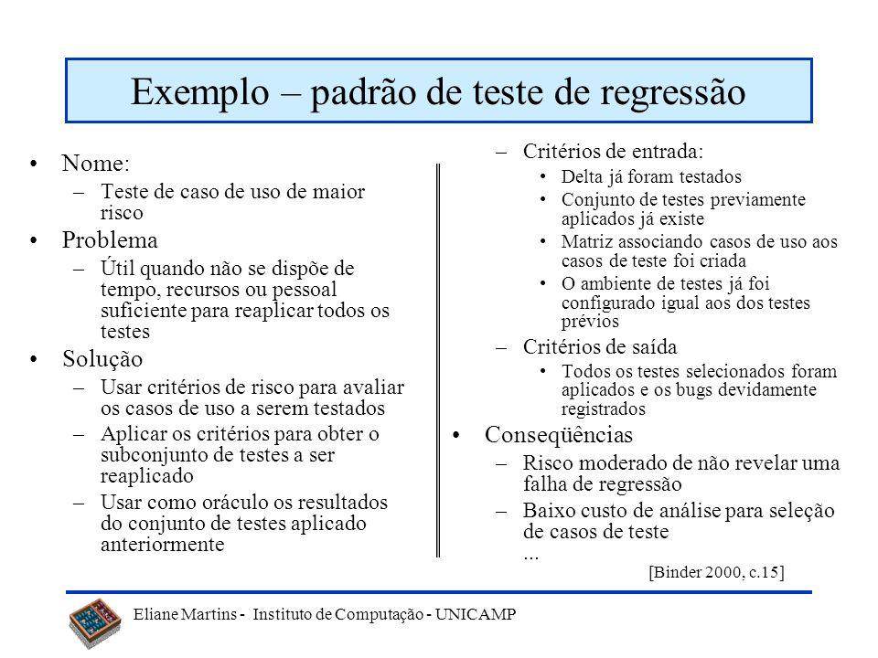 Eliane Martins - Instituto de Computação - UNICAMP Exemplo – padrão de teste de regressão Nome: –Teste de caso de uso de maior risco Problema –Útil qu