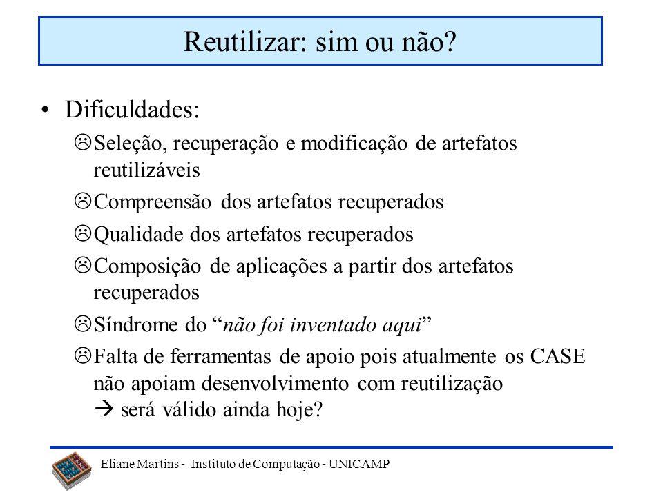 Eliane Martins - Instituto de Computação - UNICAMP Dificuldades: Seleção, recuperação e modificação de artefatos reutilizáveis Compreensão dos artefat