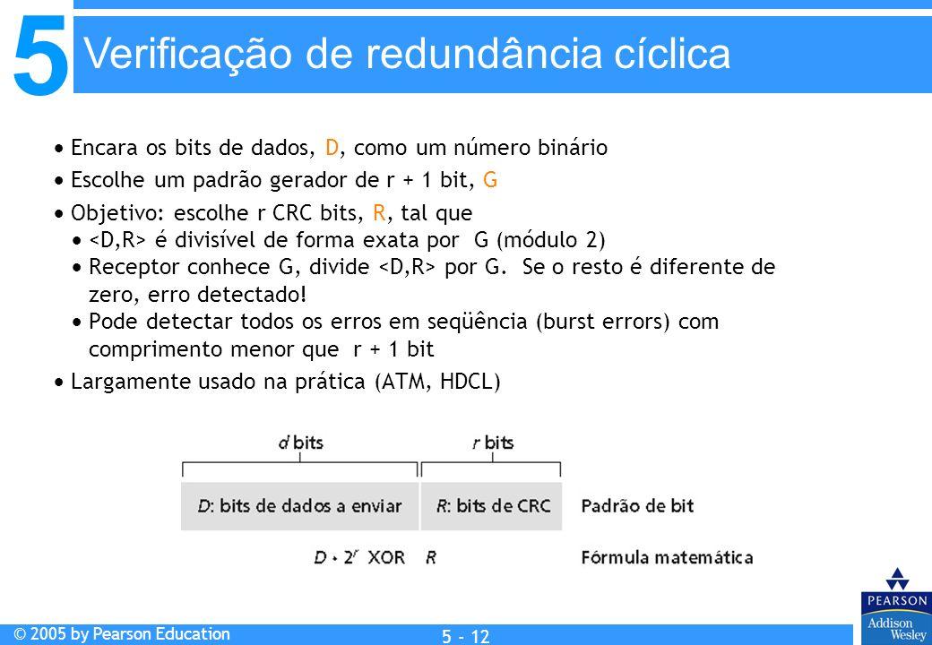 5 © 2005 by Pearson Education 5 - 12 Encara os bits de dados, D, como um número binário Escolhe um padrão gerador de r + 1 bit, G Objetivo: escolhe r
