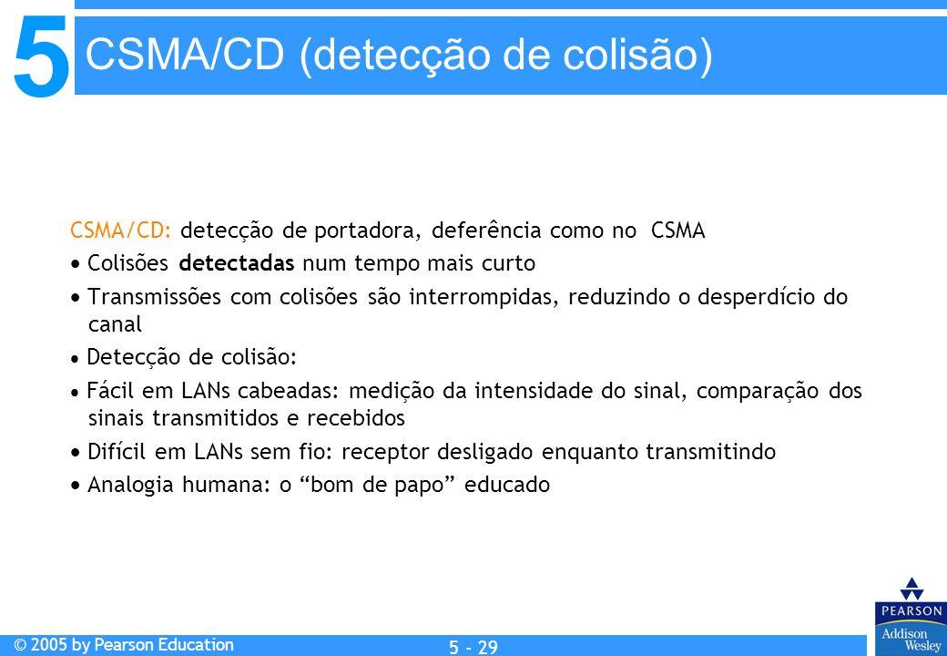 5 © 2005 by Pearson Education 5 - 29 CSMA/CD: detecção de portadora, deferência como no CSMA Colisões detectadas num tempo mais curto Transmissões com