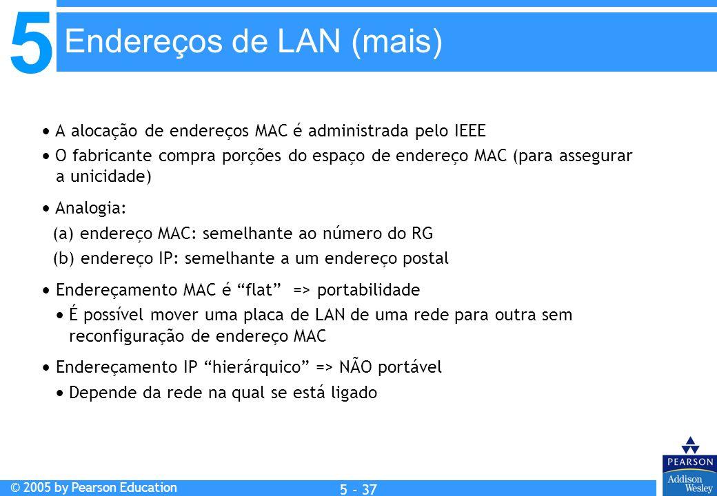 5 © 2005 by Pearson Education 5 - 37 A alocação de endereços MAC é administrada pelo IEEE O fabricante compra porções do espaço de endereço MAC (para