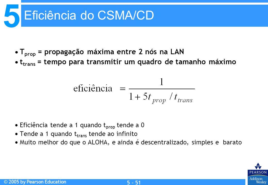 5 © 2005 by Pearson Education 5 - 51 T prop = propagação máxima entre 2 nós na LAN t trans = tempo para transmitir um quadro de tamanho máximo Eficiên