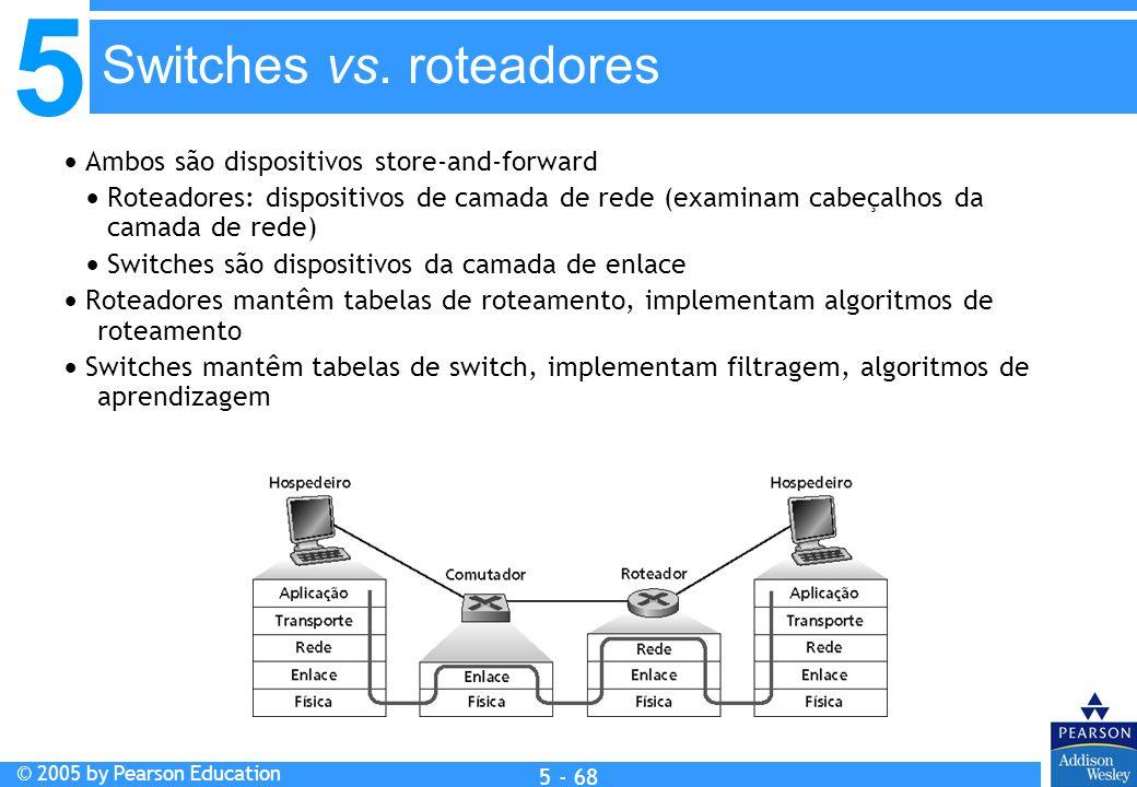 5 © 2005 by Pearson Education 5 - 68 Ambos são dispositivos store-and-forward Roteadores: dispositivos de camada de rede (examinam cabeçalhos da camad