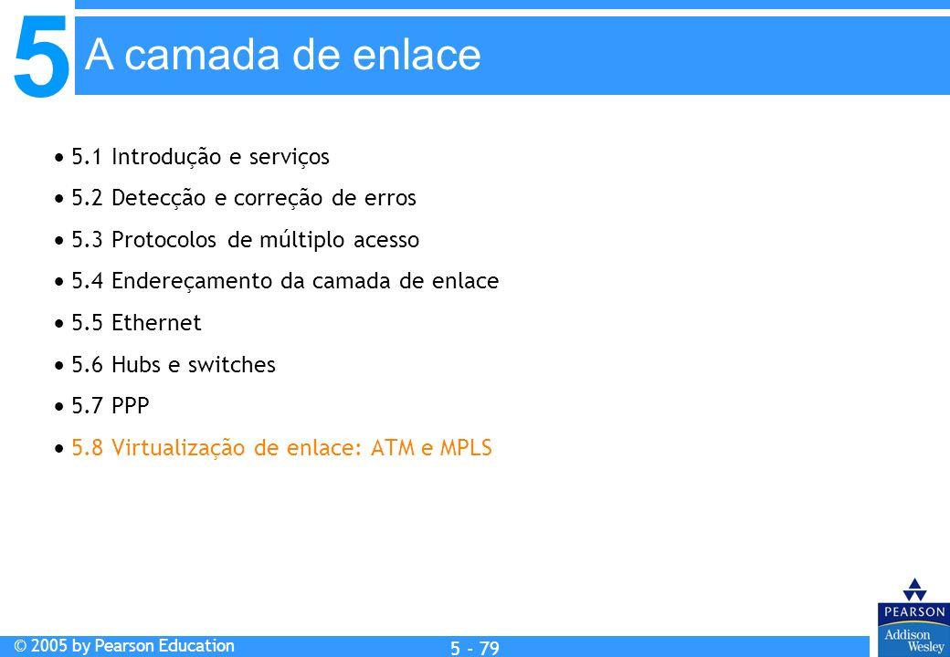 5 © 2005 by Pearson Education 5 - 79 A camada de enlace 5.1 Introdução e serviços 5.2 Detecção e correção de erros 5.3 Protocolos de múltiplo acesso 5