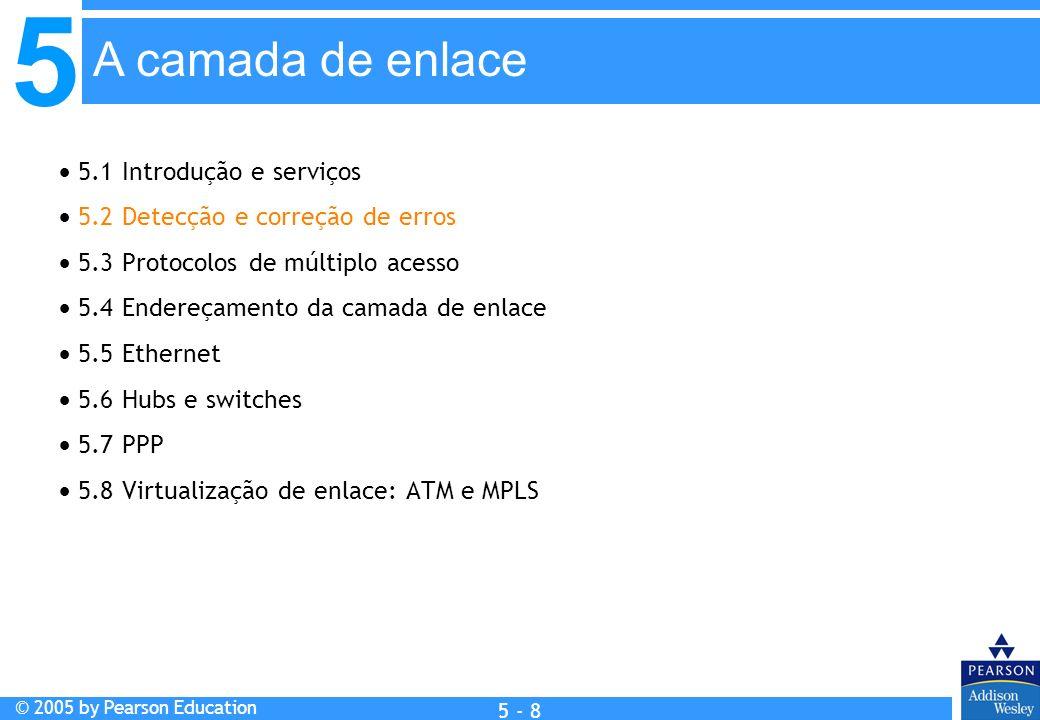 5 © 2005 by Pearson Education 5 - 8 A camada de enlace 5.1 Introdução e serviços 5.2 Detecção e correção de erros 5.3 Protocolos de múltiplo acesso 5.
