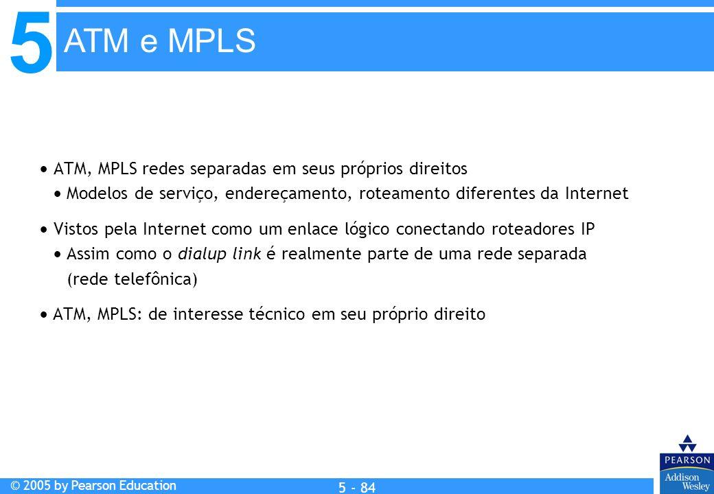 5 © 2005 by Pearson Education 5 - 84 ATM, MPLS redes separadas em seus próprios direitos Modelos de serviço, endereçamento, roteamento diferentes da I