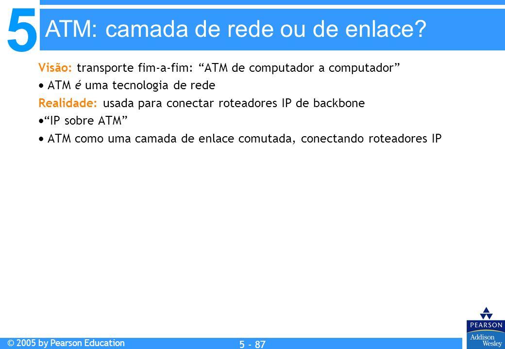 5 © 2005 by Pearson Education 5 - 87 Visão: transporte fim-a-fim: ATM de computador a computador ATM é uma tecnologia de rede Realidade: usada para co