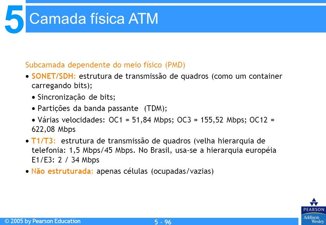 5 © 2005 by Pearson Education 5 - 96 Subcamada dependente do meio físico (PMD) SONET/SDH: estrutura de transmissão de quadros (como um container carre