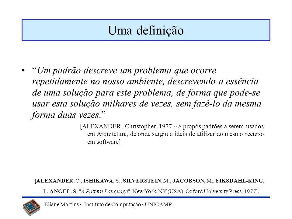 Eliane Martins - Instituto de Computação - UNICAMP Padrões de software Porquê –Aumentar a possibilidade de reuso de boas soluções para problemas freqü
