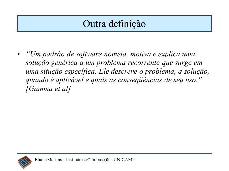 Eliane Martins - Instituto de Computação - UNICAMP Uma definição Um padrão descreve um problema que ocorre repetidamente no nosso ambiente, descrevend