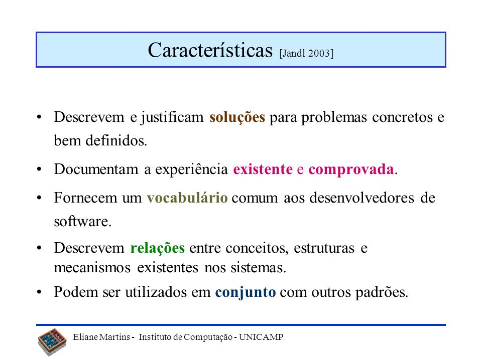 Eliane Martins - Instituto de Computação - UNICAMP Outra definição Um padrão de software nomeia, motiva e explica uma solução genérica a um problema r