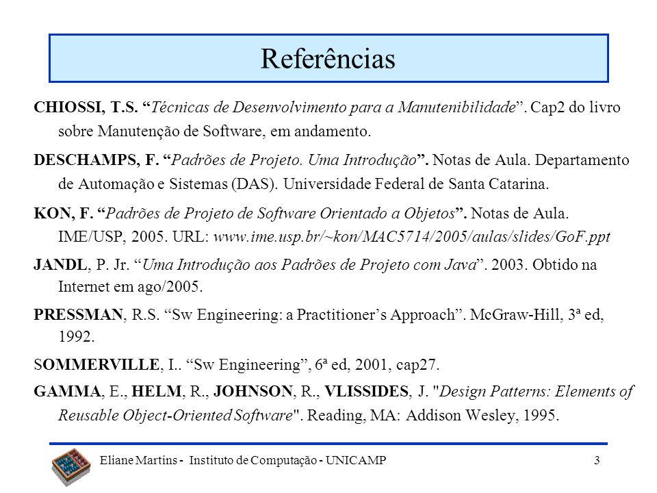 Eliane Martins - Instituto de Computação - UNICAMP Uso de padrões Padrões podem ser utilizados nas diversas etapas de desenvolvimento de software: –Análise (M.Fowler 1997) –Arquitetura, Projeto e Codificação (Gamma e al; Buschmann 1996.) –Testes (R.Binder 1999) –Manutenção (Barry 2003; Hammouda 2004) –Reengenharia (Demeyer 2003)...