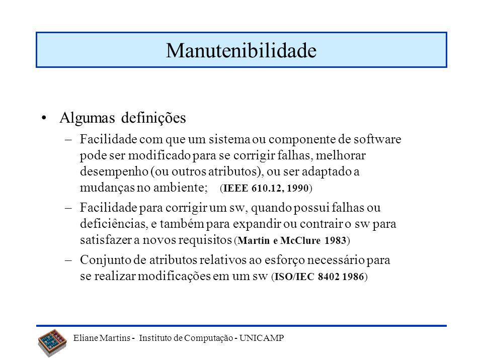 Eliane Martins - Instituto de Computação - UNICAMP Manutenibilidade Algumas definições –Facilidade com que um sistema ou componente de software pode ser modificado para se corrigir falhas, melhorar desempenho (ou outros atributos), ou ser adaptado a mudanças no ambiente; (IEEE 610.12, 1990) –Facilidade para corrigir um sw, quando possui falhas ou deficiências, e também para expandir ou contrair o sw para satisfazer a novos requisitos (Martin e McClure 1983) –Conjunto de atributos relativos ao esforço necessário para se realizar modificações em um sw (ISO/IEC 8402 1986)