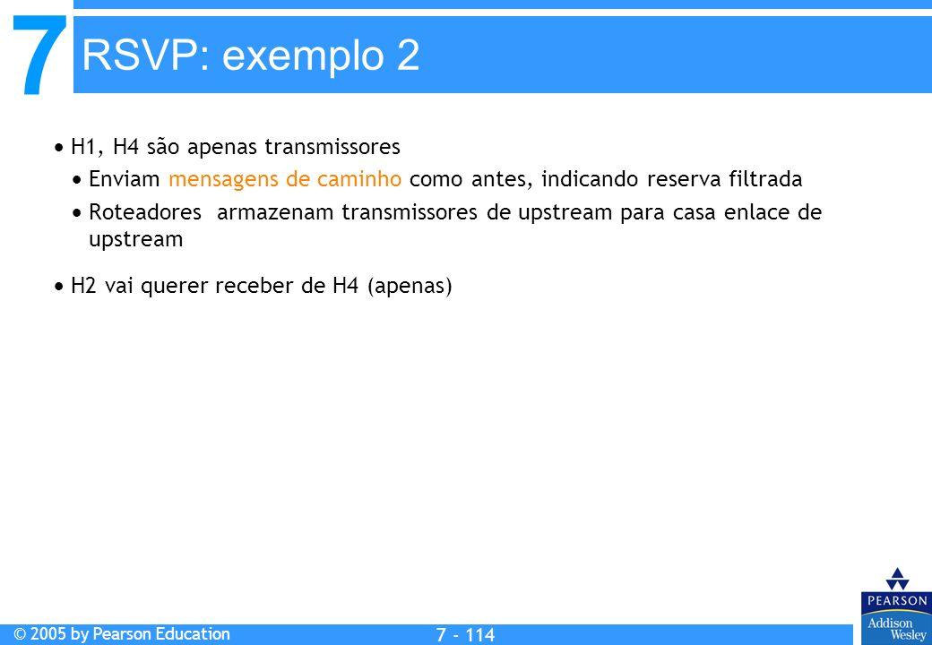 7 © 2005 by Pearson Education 7 - 114 RSVP: exemplo 2 H1, H4 são apenas transmissores Enviam mensagens de caminho como antes, indicando reserva filtrada Roteadores armazenam transmissores de upstream para casa enlace de upstream H2 vai querer receber de H4 (apenas)