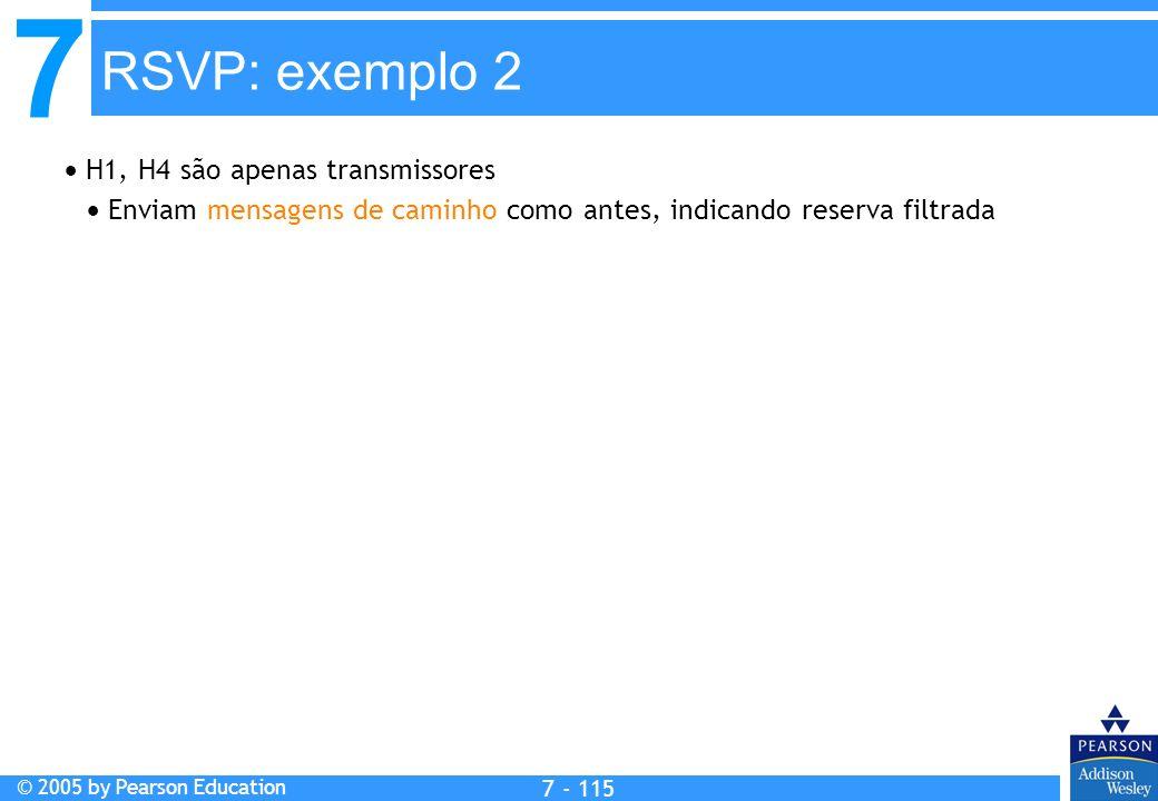7 © 2005 by Pearson Education 7 - 115 RSVP: exemplo 2 H1, H4 são apenas transmissores Enviam mensagens de caminho como antes, indicando reserva filtrada