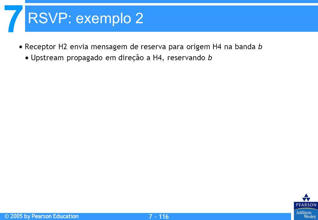 7 © 2005 by Pearson Education 7 - 116 RSVP: exemplo 2 Receptor H2 envia mensagem de reserva para origem H4 na banda b Upstream propagado em direção a H4, reservando b