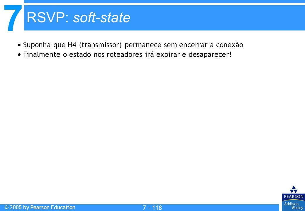 7 © 2005 by Pearson Education 7 - 118 RSVP: soft-state Suponha que H4 (transmissor) permanece sem encerrar a conexão Finalmente o estado nos roteadore