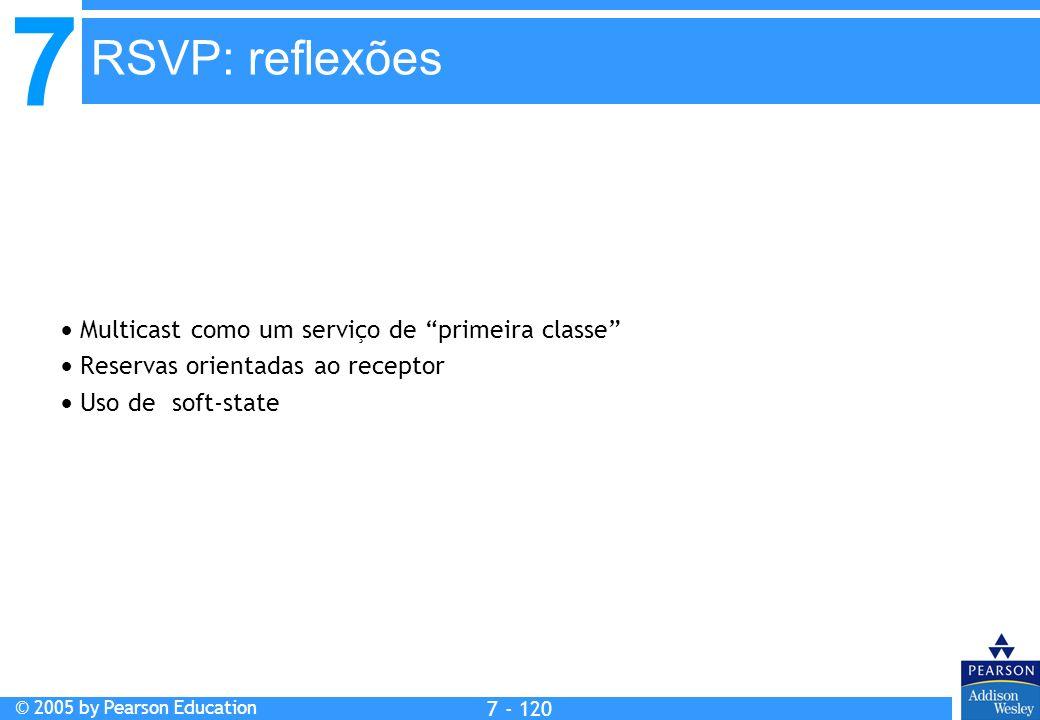 7 © 2005 by Pearson Education 7 - 120 RSVP: reflexões Multicast como um serviço de primeira classe Reservas orientadas ao receptor Uso de soft-state